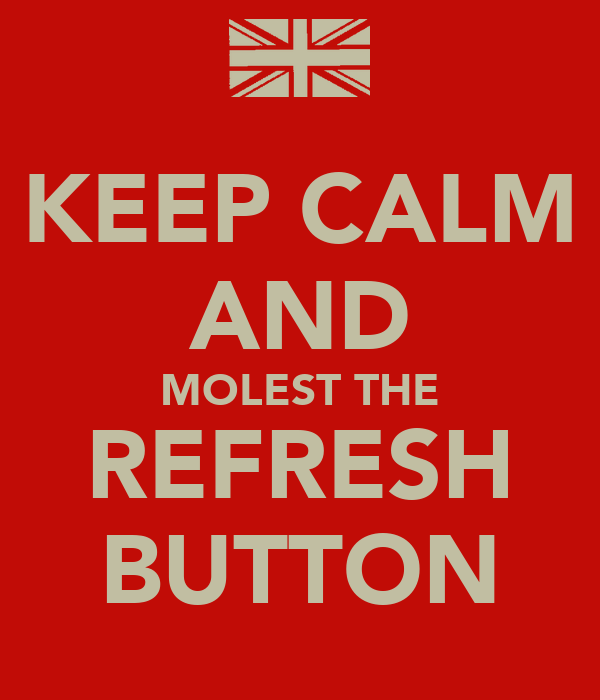 KEEP CALM AND MOLEST THE REFRESH BUTTON