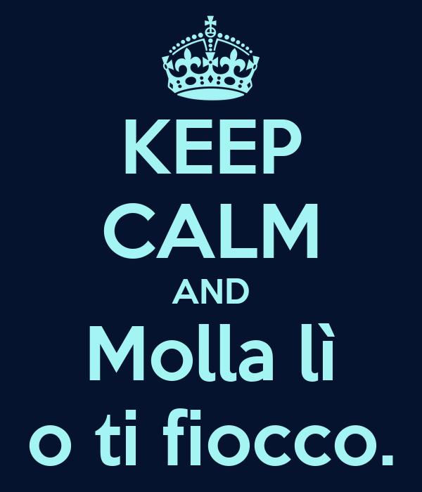 KEEP CALM AND Molla lì o ti fiocco.
