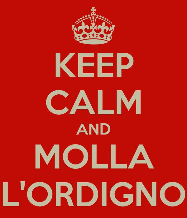 KEEP CALM AND MOLLA L'ORDIGNO