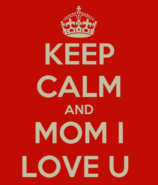 KEEP CALM AND MOM I LOVE U