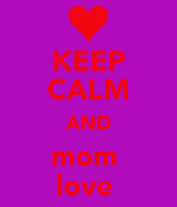 KEEP CALM AND mom  love