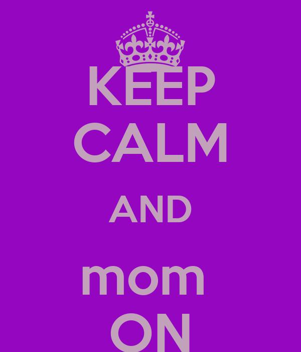 KEEP CALM AND mom  ON