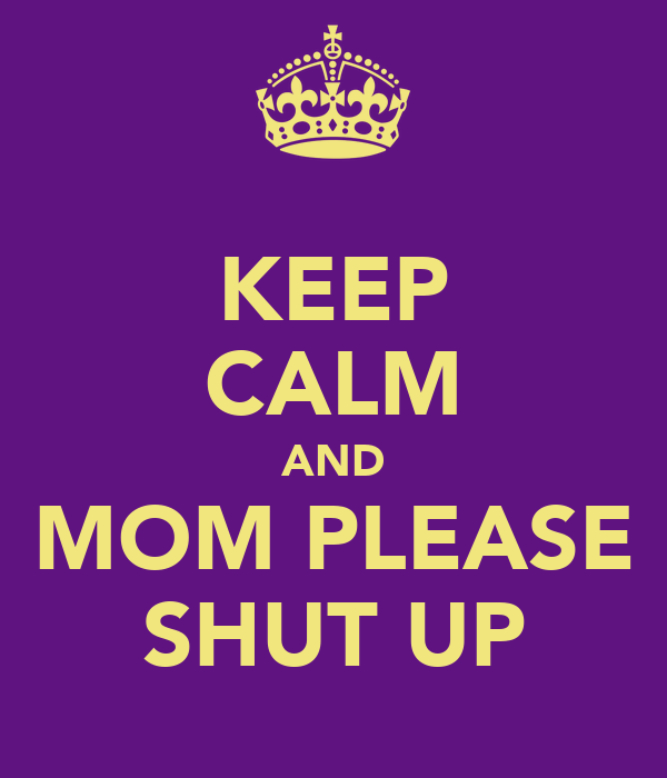 KEEP CALM AND MOM PLEASE SHUT UP