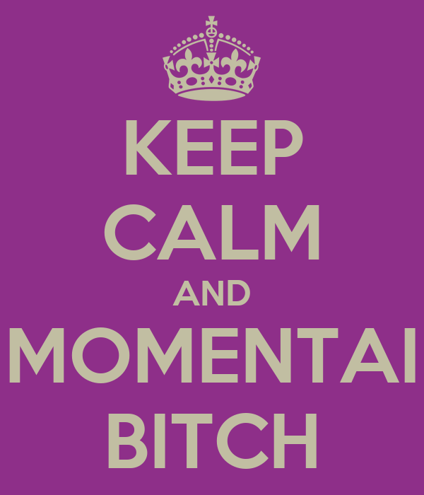 KEEP CALM AND MOMENTAI BITCH