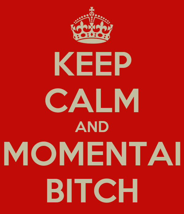 KEEP CALM AND MOMENTAI BITCH