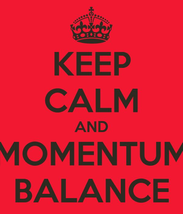 KEEP CALM AND MOMENTUM BALANCE