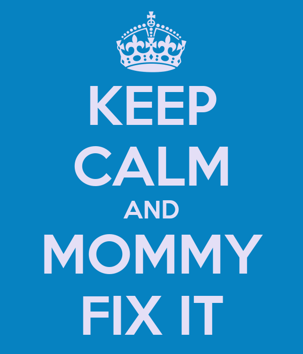 KEEP CALM AND MOMMY FIX IT