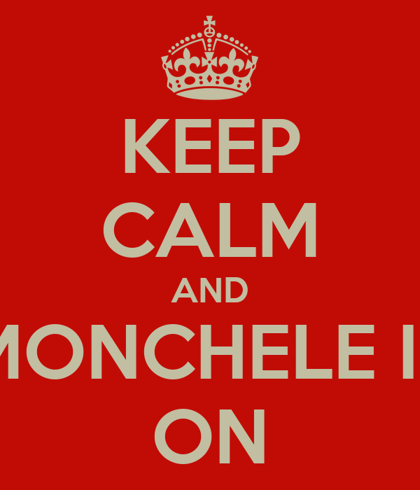 KEEP CALM AND MONCHELE IS ON