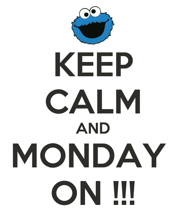 KEEP CALM AND MONDAY  ON !!!