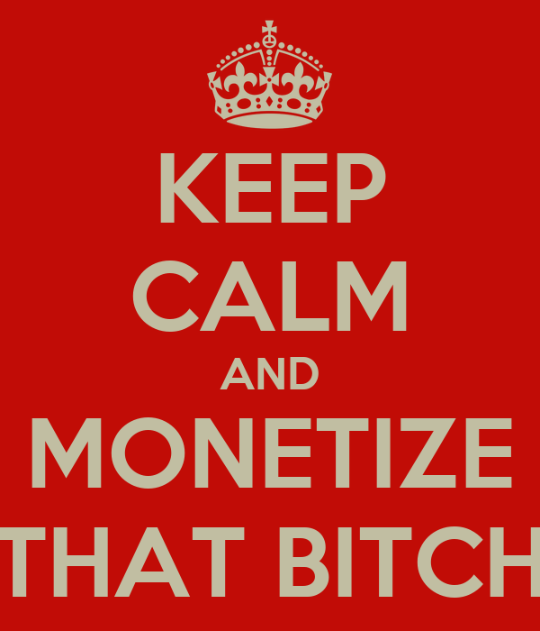 KEEP CALM AND MONETIZE THAT BITCH