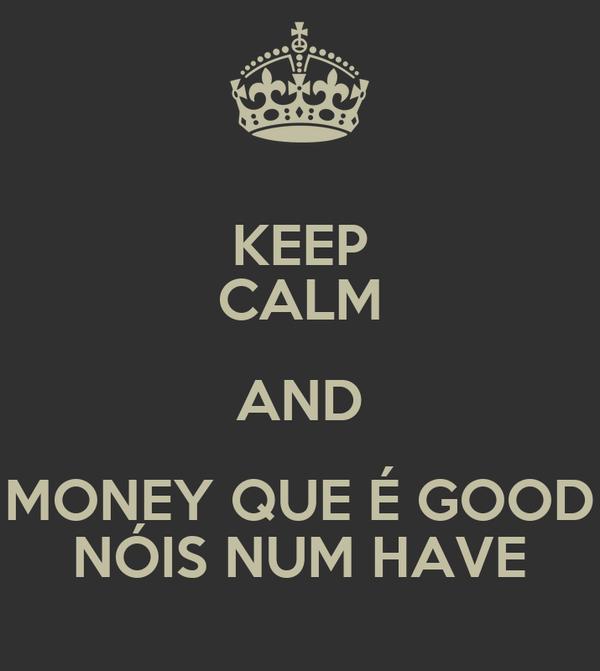 KEEP CALM AND MONEY QUE É GOOD NÓIS NUM HAVE