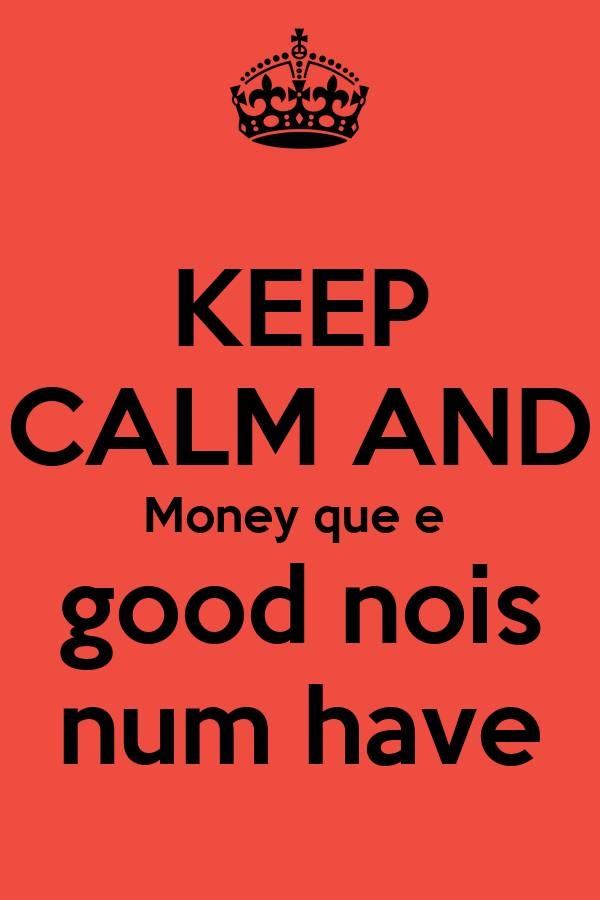 KEEP CALM AND Money que e  good nois num have