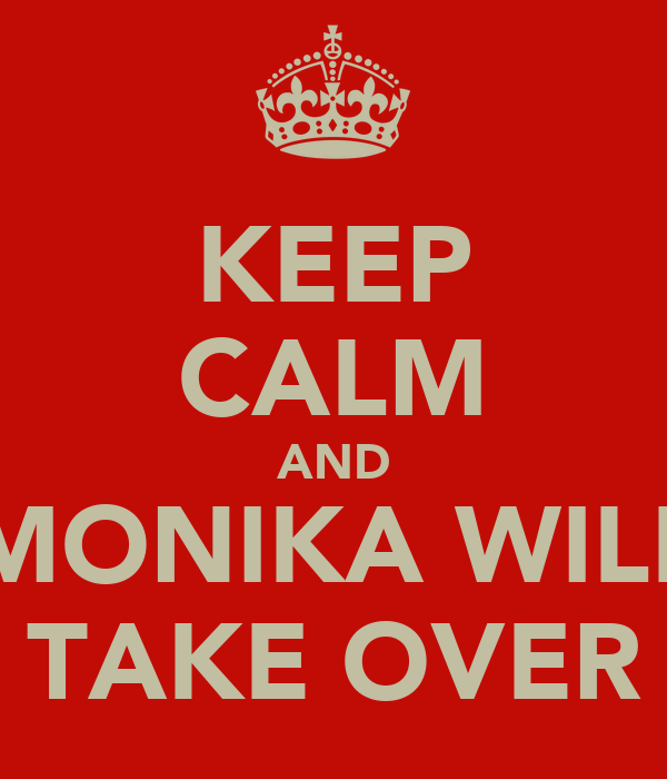 KEEP CALM AND MONIKA WILL TAKE OVER