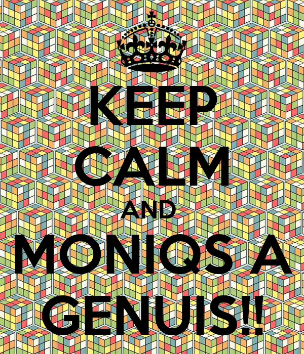 KEEP CALM AND  MONIQS A GENUIS!!