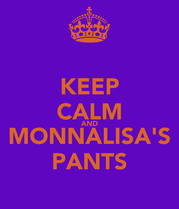 KEEP CALM AND MONNALISA'S PANTS