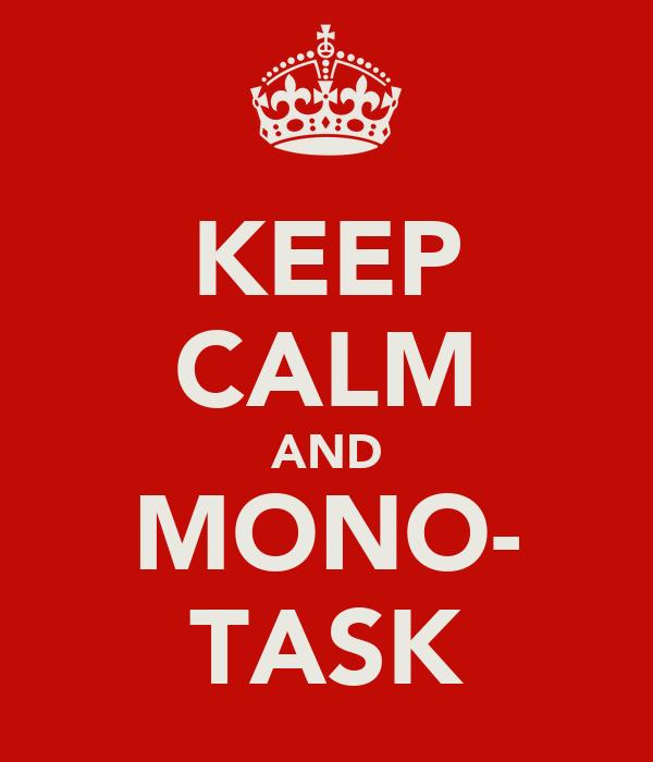 KEEP CALM AND MONO- TASK