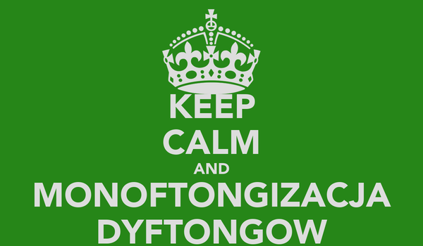 KEEP CALM AND MONOFTONGIZACJA DYFTONGOW