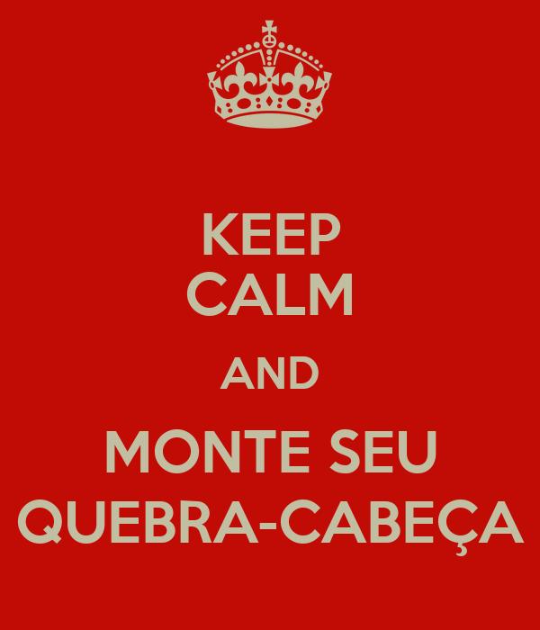 KEEP CALM AND MONTE SEU QUEBRA-CABEÇA