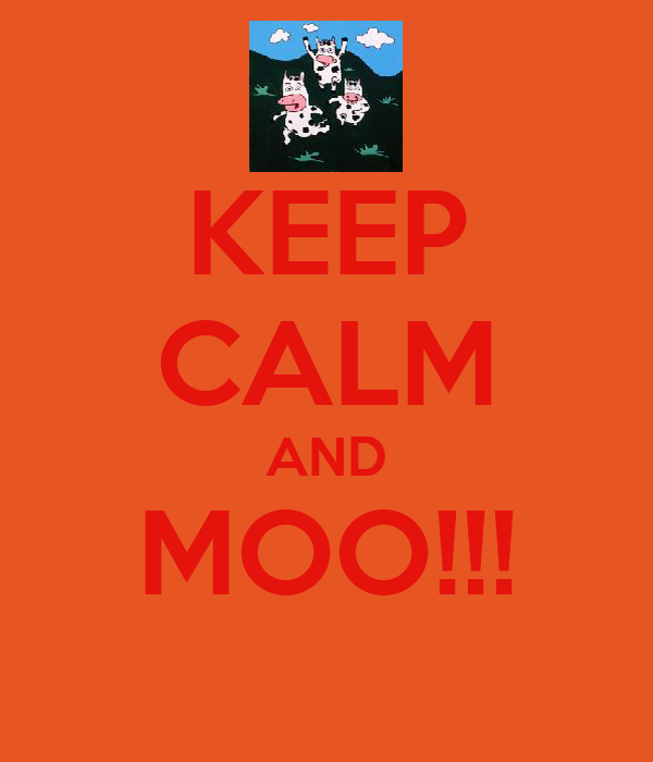 KEEP CALM AND MOO!!!