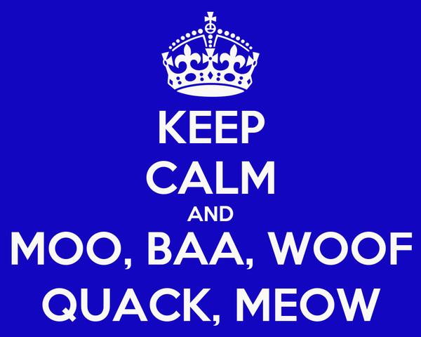 KEEP CALM AND MOO, BAA, WOOF QUACK, MEOW