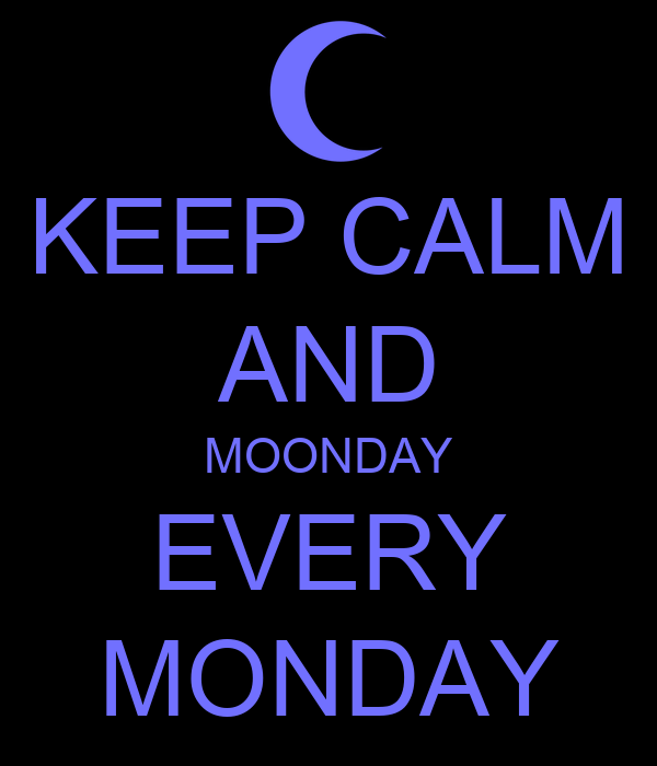 KEEP CALM AND MOONDAY EVERY MONDAY