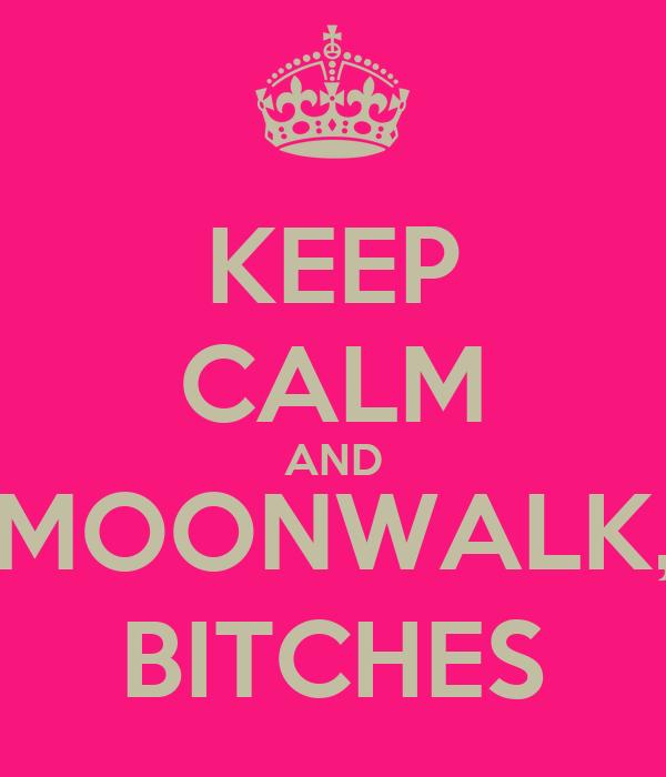 KEEP CALM AND MOONWALK, BITCHES