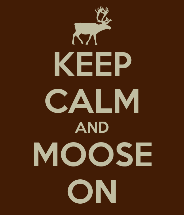 KEEP CALM AND MOOSE ON