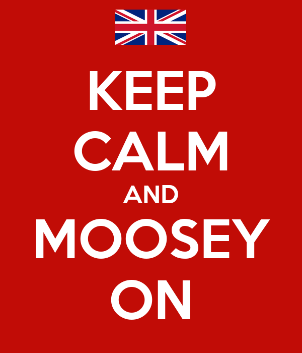 KEEP CALM AND MOOSEY ON