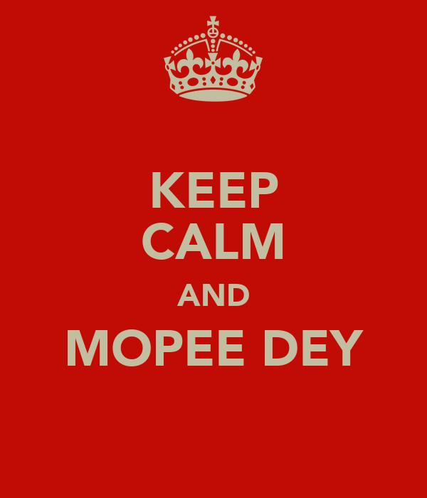 KEEP CALM AND MOPEE DEY