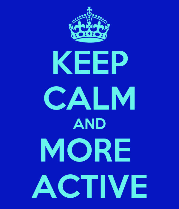 KEEP CALM AND MORE  ACTIVE