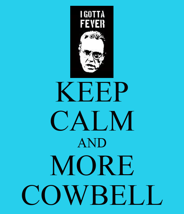 KEEP CALM AND MORE COWBELL