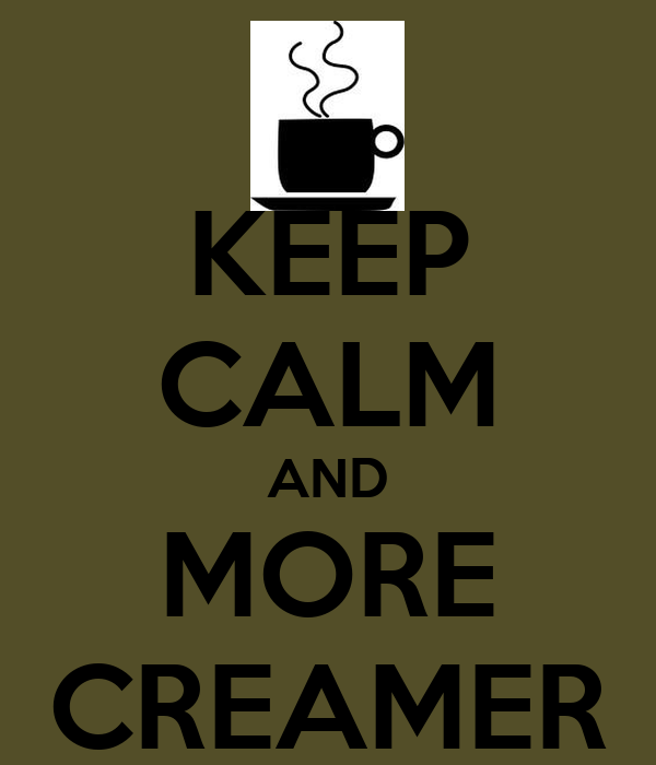 KEEP CALM AND MORE CREAMER