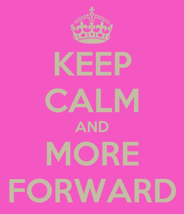 KEEP CALM AND MORE FORWARD