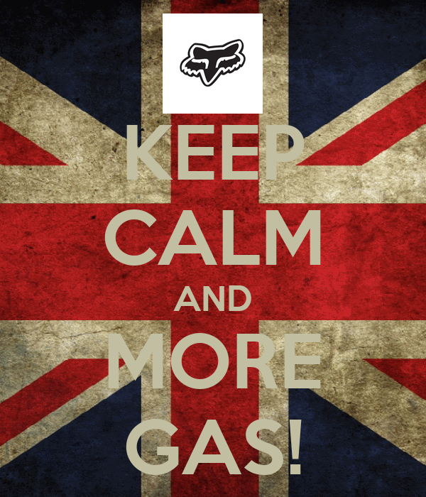 KEEP CALM AND MORE GAS!
