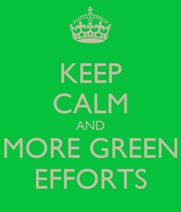 KEEP CALM AND MORE GREEN EFFORTS