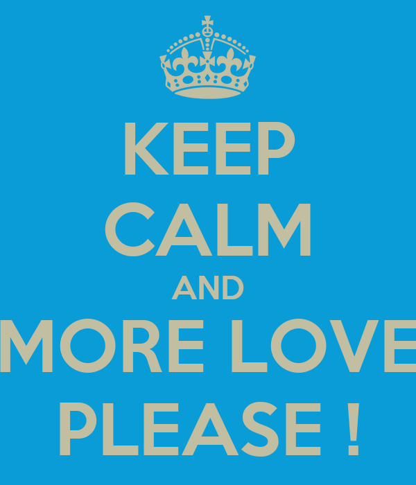 KEEP CALM AND MORE LOVE PLEASE !