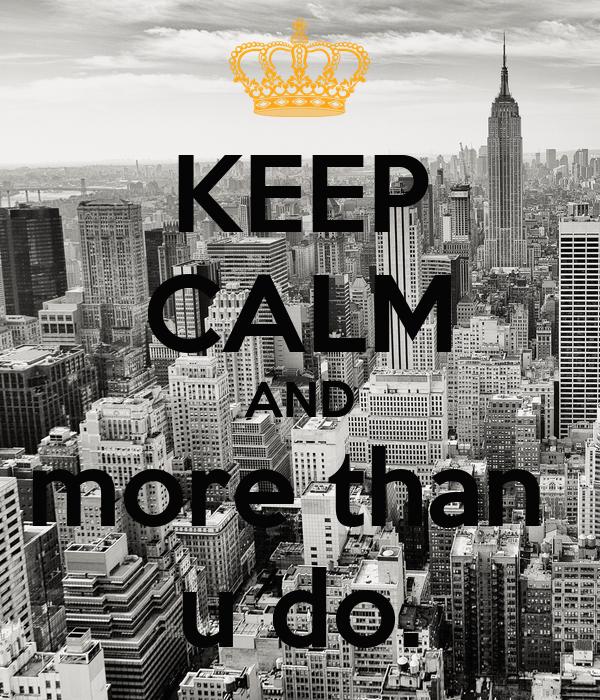 KEEP CALM AND more than  u do.