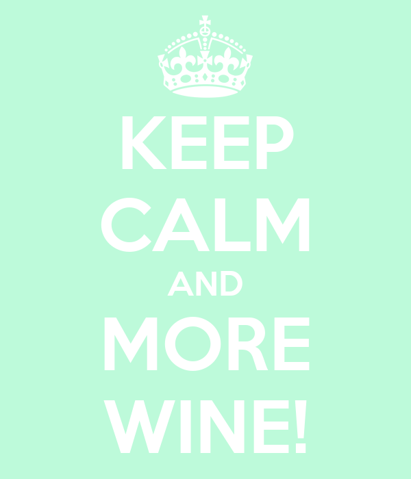 KEEP CALM AND MORE WINE!