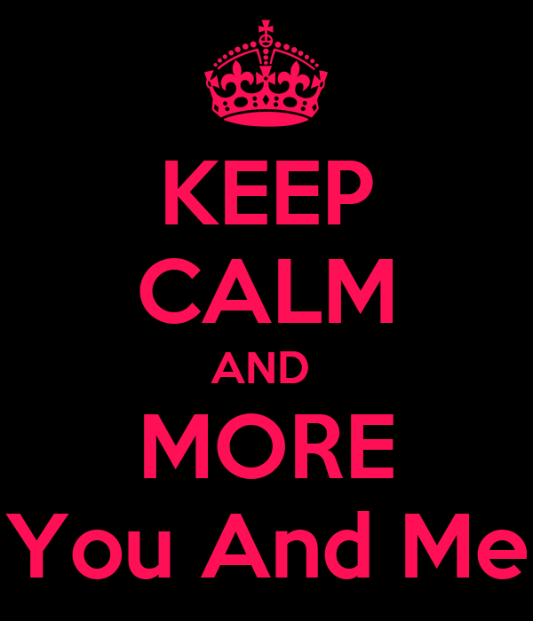 KEEP CALM AND  MORE You And Me