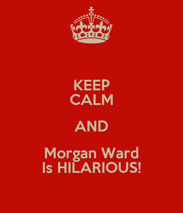 KEEP CALM AND Morgan Ward Is HILARIOUS!
