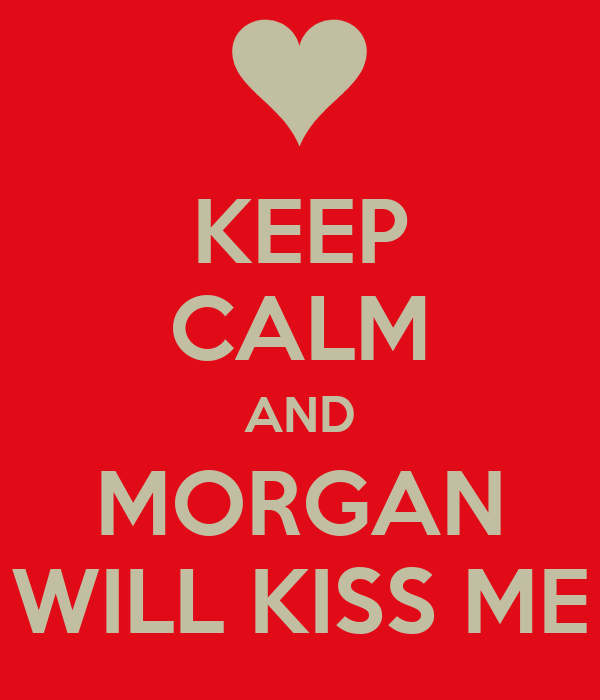 KEEP CALM AND MORGAN WILL KISS ME