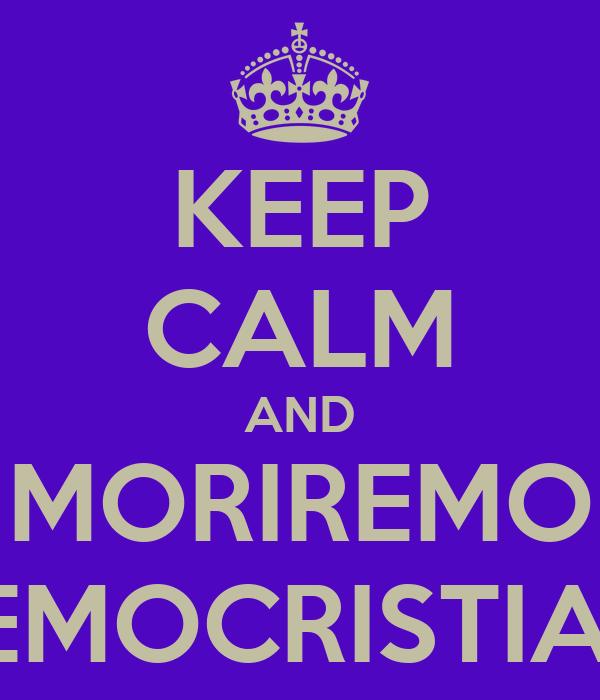 KEEP CALM AND MORIREMO DEMOCRISTIANI