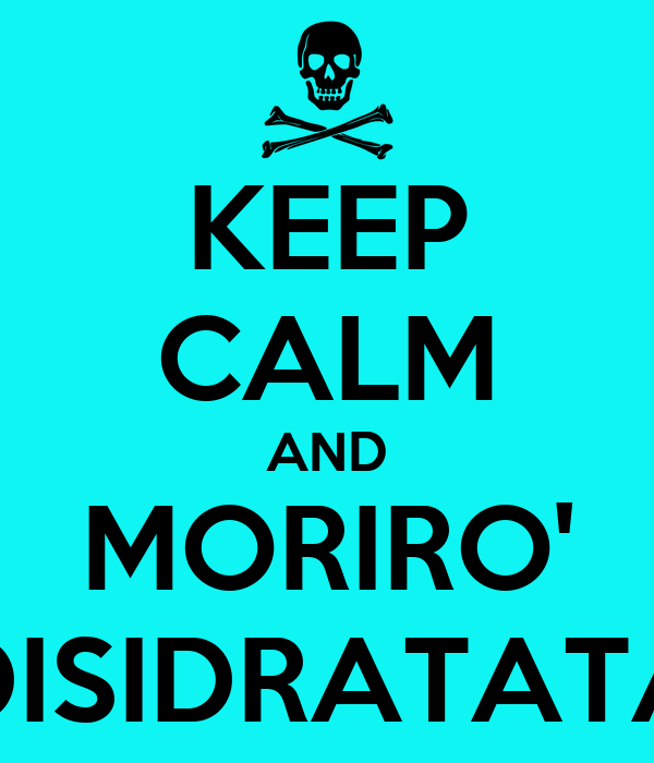 KEEP CALM AND MORIRO' DISIDRATATA