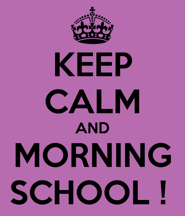 KEEP CALM AND MORNING SCHOOL !