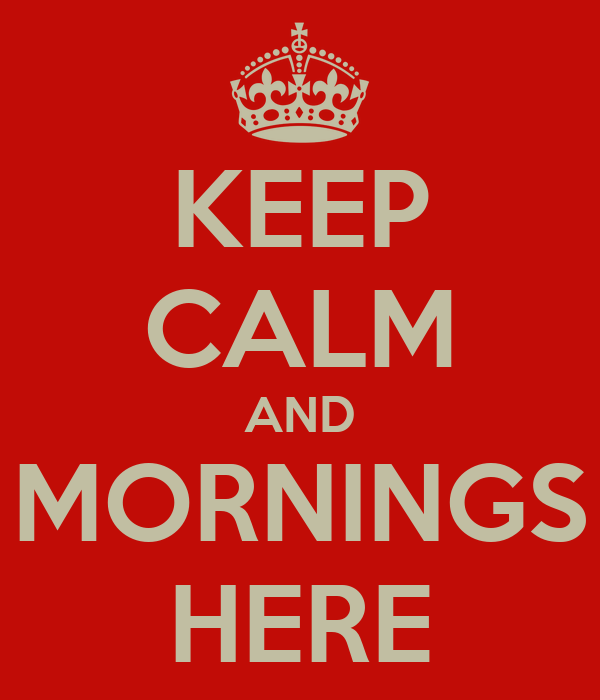 KEEP CALM AND MORNINGS HERE