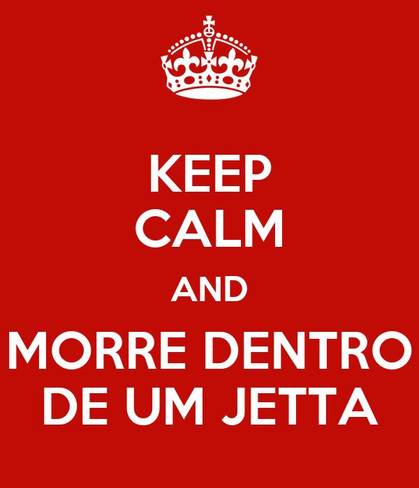 KEEP CALM AND MORRE DENTRO DE UM JETTA