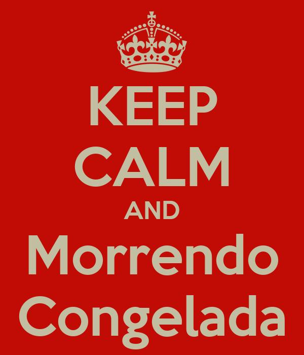 KEEP CALM AND Morrendo Congelada