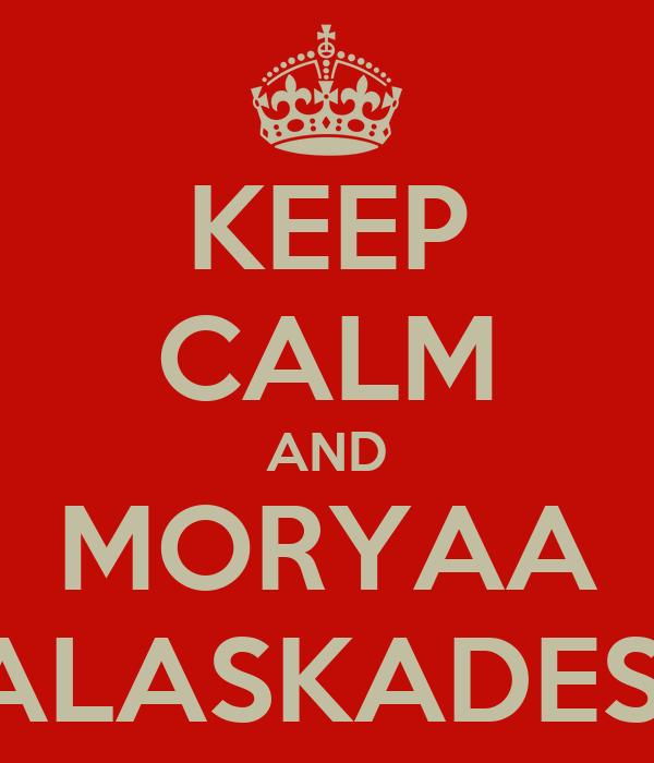 KEEP CALM AND MORYAA KALASKADESH!