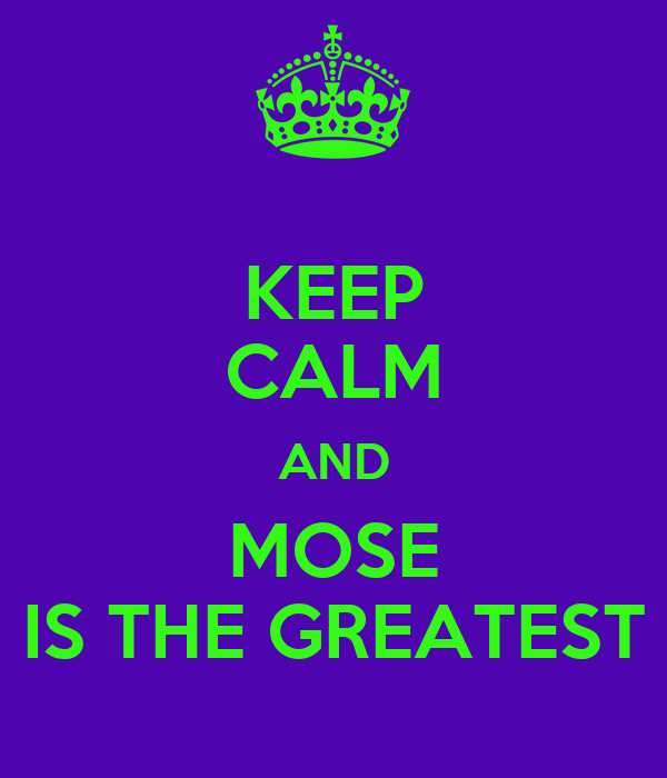 KEEP CALM AND MOSE IS THE GREATEST