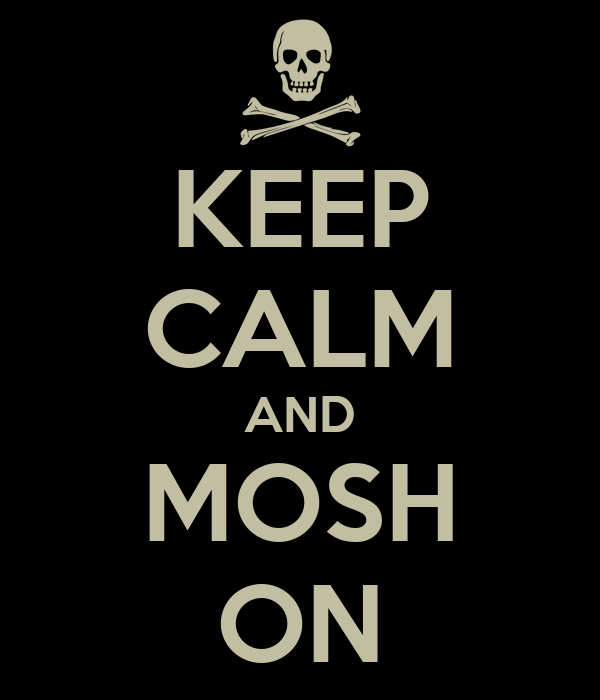KEEP CALM AND MOSH ON